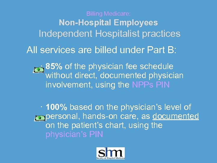 Billing Medicare: Non-Hospital Employees Independent Hospitalist practices All services are billed under Part B: