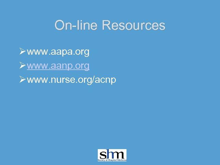 On-line Resources Ø www. aapa. org Ø www. aanp. org Ø www. nurse. org/acnp