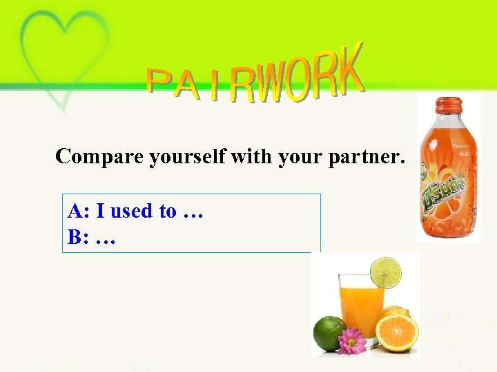 Compare yourself with your partner. A: I used to … B: …