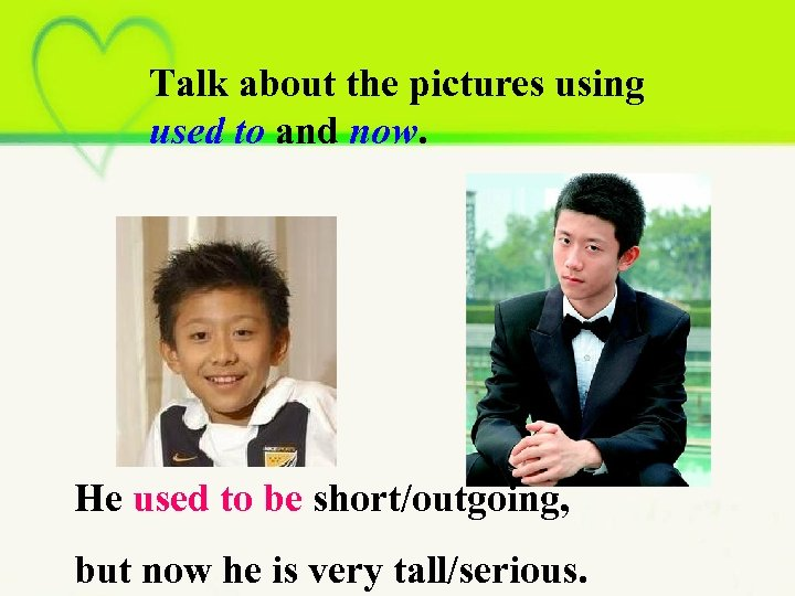 Talk about the pictures using used to and now. He used to be short/outgoing,