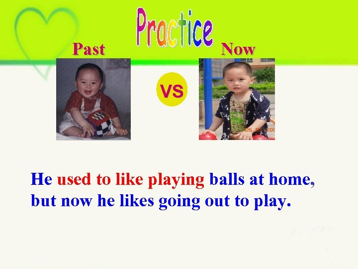 Past Now VS He used to like playing balls at home, but now he