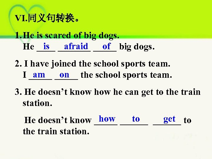 VI. 同义句转换。 1. He is scared of big dogs. is afraid of He _______