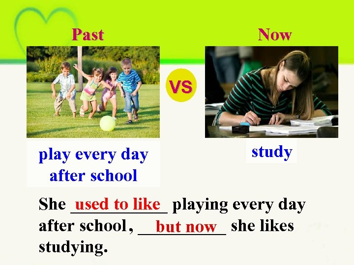 Past Now VS play every day after school study She ______ playing every day