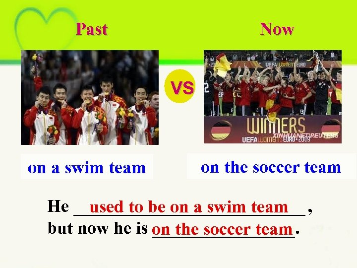 Past Now VS on a swim team on the soccer team He _____________ ,