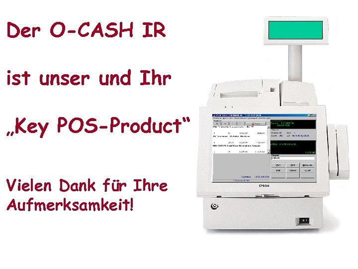"""Der O-CASH IR ist unser und Ihr """"Key POS-Product"""" Vielen Dank für Ihre Aufmerksamkeit!"""