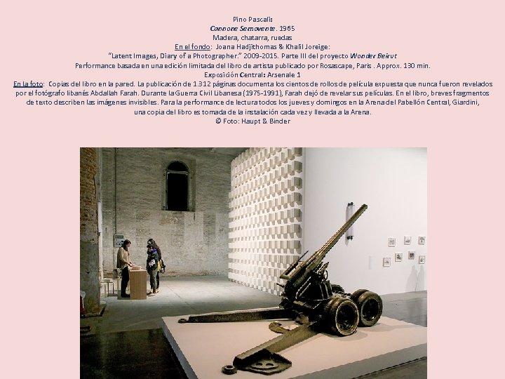 Pino Pascali: Cannone Semovente. 1965 Madera, chatarra, ruedas En el fondo: Joana Hadjithomas &