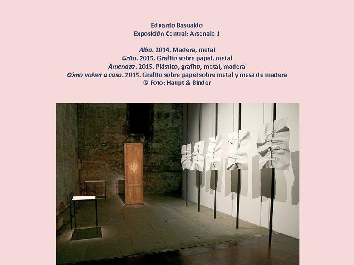 Eduardo Basualdo Exposición Central: Arsenale 1 Alba. 2014. Madera, metal Grito. 2015. Grafito sobre