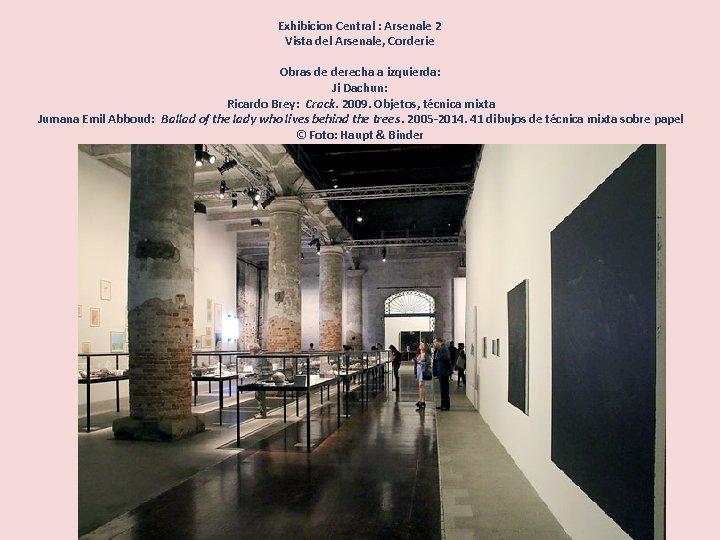 Exhibicion Central : Arsenale 2 Vista del Arsenale, Corderie Obras de derecha a izquierda:
