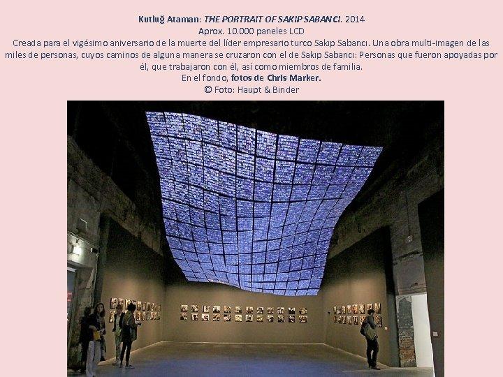 Kutluğ Ataman: THE PORTRAIT OF SAKIP SABANCI. 2014 Aprox. 10. 000 paneles LCD Creada