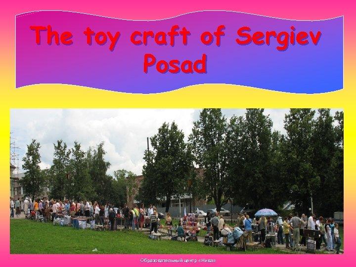 The toy craft of Sergiev Posad Образовательный центр «Нива»