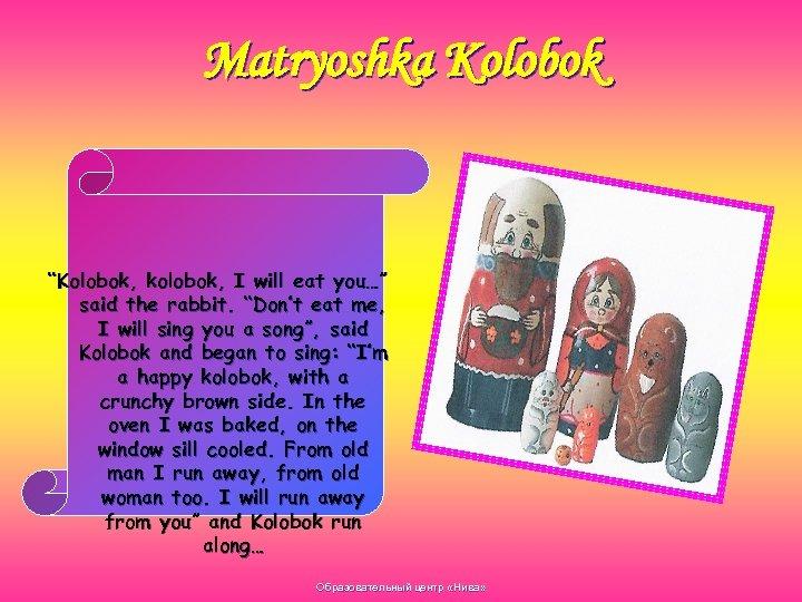 "Matryoshka Kolobok ""Kolobok, kolobok, I will eat you…"" said the rabbit. ""Don't eat me,"