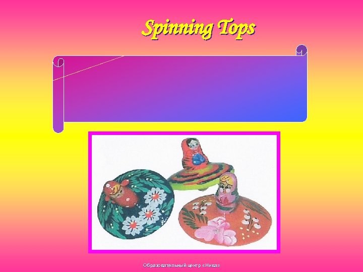 Spinning Tops One needs a special skill, welldeveloped and fine finger movements to start