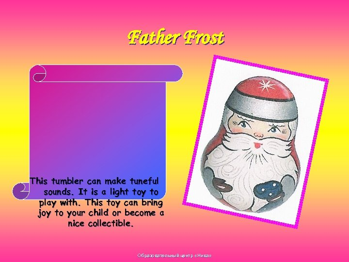 Father Frost This tumbler can make tuneful sounds. It is a light toy to
