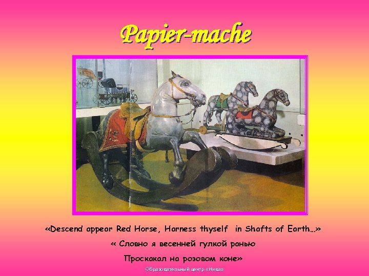 Papier-mache «Descend appear Red Horse, Harness thyself in Shafts of Earth…» « Словно я