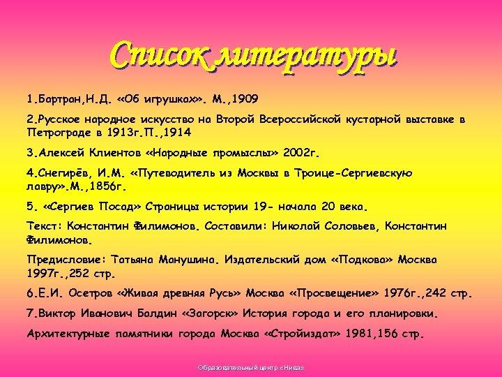 Список литературы 1. Бартран, Н. Д. «Об игрушках» . М. , 1909 2. Русское