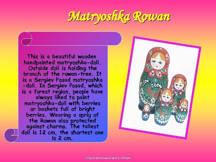 Matryoshka Rowan This is a beautiful wooden handpainted matryoshka-doll. Outside doll is holding the