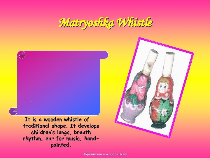 Matryoshka Whistle It is a wooden whistle of traditional shape. It develops children's lungs,