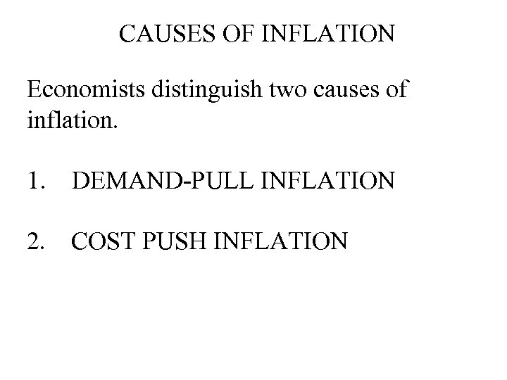 CAUSES OF INFLATION Economists distinguish two causes of inflation. 1. DEMAND-PULL INFLATION 2. COST