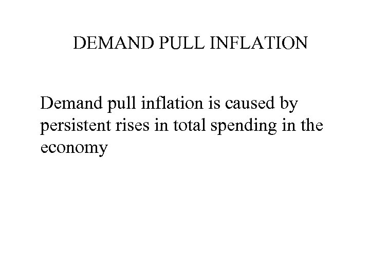 DEMAND PULL INFLATION Demand pull inflation is caused by persistent rises in total spending