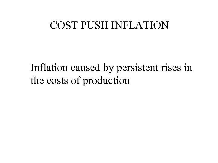 COST PUSH INFLATION Inflation caused by persistent rises in the costs of production