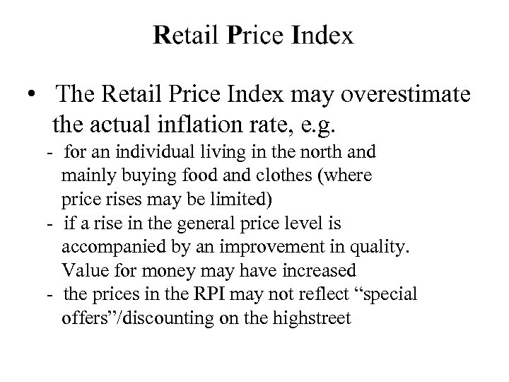 • The Retail Price Index may overestimate the actual inflation rate, e. g.
