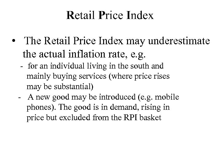 • The Retail Price Index may underestimate the actual inflation rate, e. g.