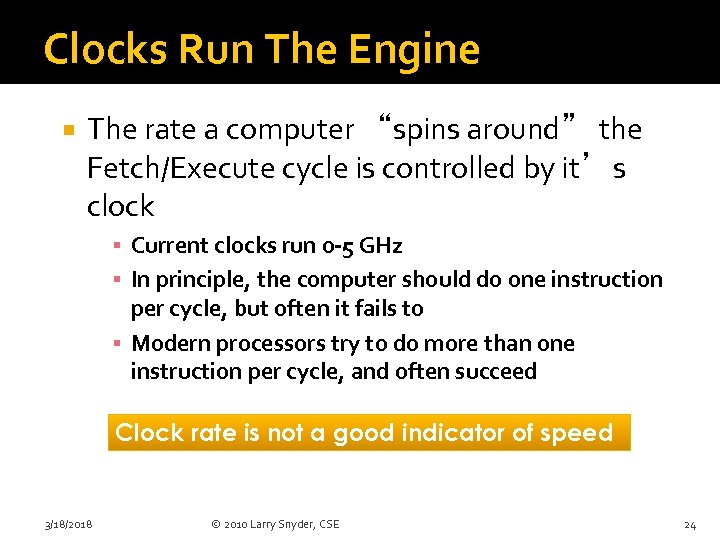 """Clocks Run The Engine The rate a computer """"spins around"""" the Fetch/Execute cycle is"""