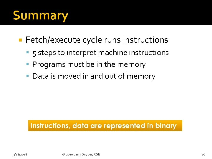 Summary Fetch/execute cycle runs instructions 5 steps to interpret machine instructions Programs must be