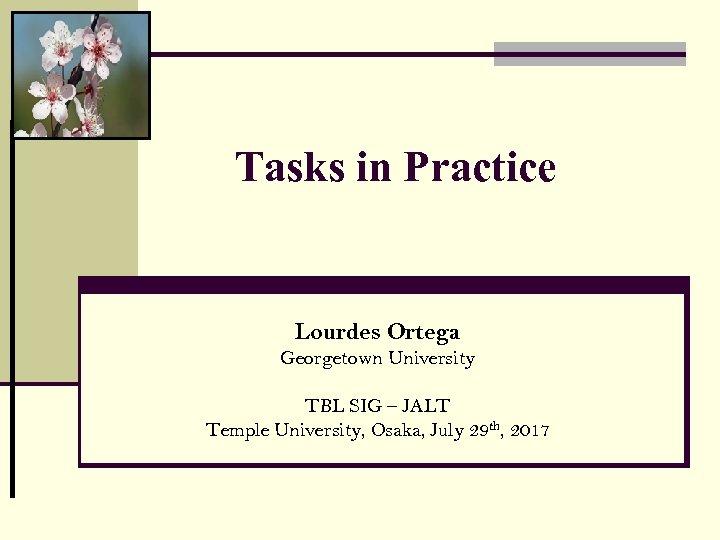 Tasks in Practice Lourdes Ortega Georgetown University TBL SIG – JALT Temple University, Osaka,