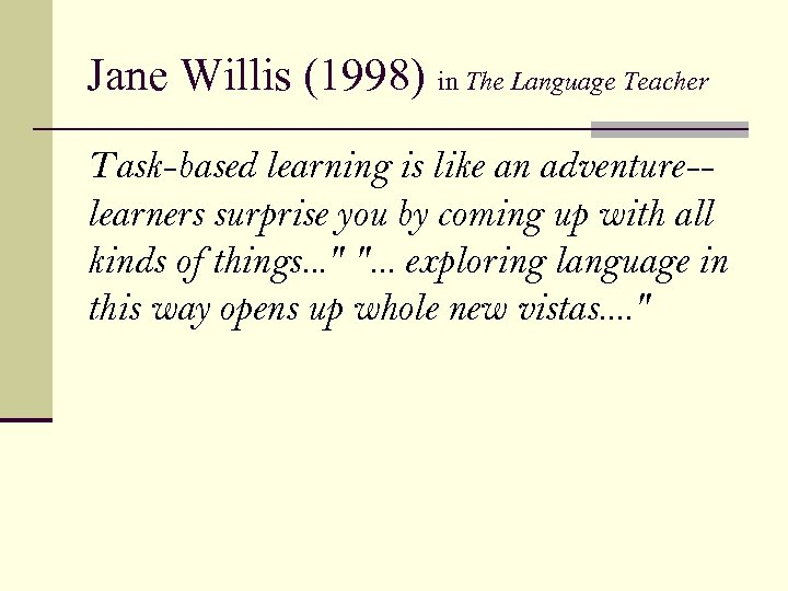 Jane Willis (1998) in The Language Teacher Task-based learning is like an adventure-learners surprise
