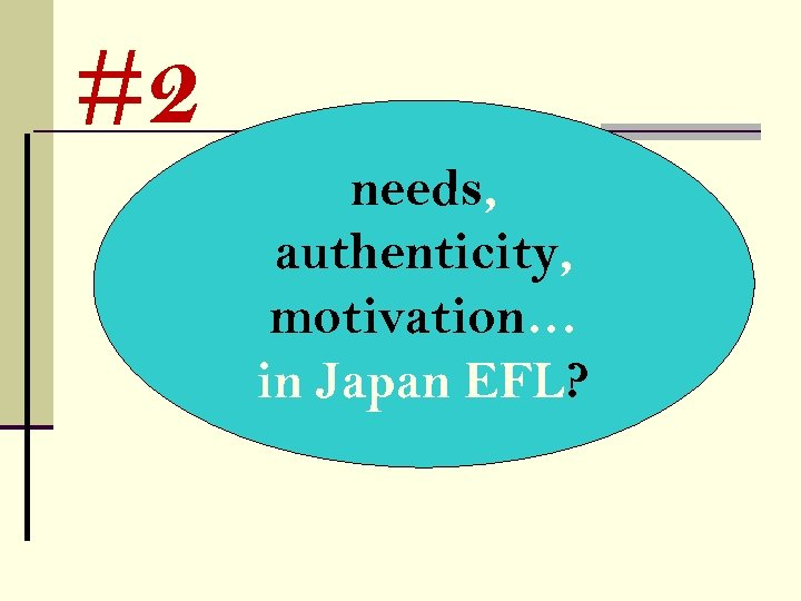 #2 needs, authenticity, motivation… in Japan EFL?