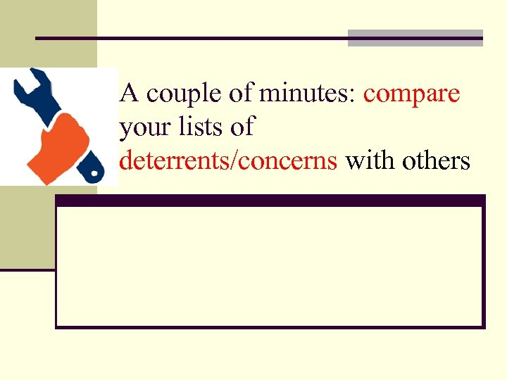 A couple of minutes: compare your lists of deterrents/concerns with others