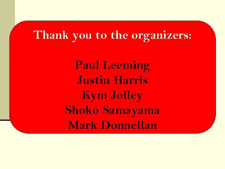 Thank you to the organizers: Paul Leeming Justin Harris Kym Jolley Shoko Samayama Mark