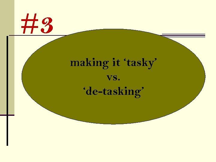#3 making it 'tasky' vs. 'de-tasking'