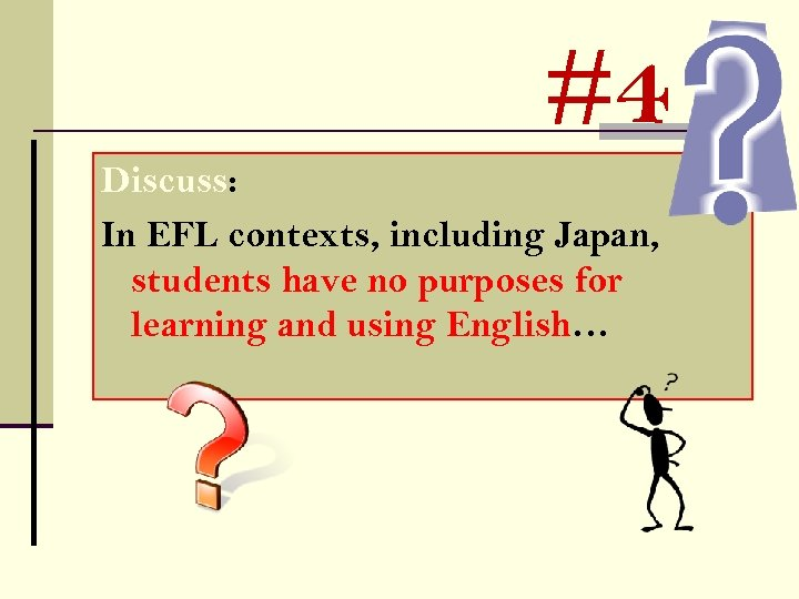 #4 Discuss: In EFL contexts, including Japan, students have no purposes for learning and