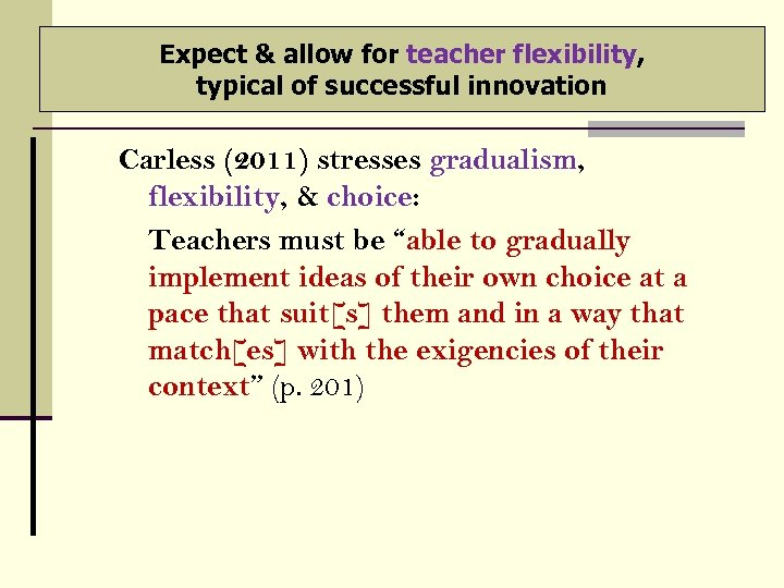 Expect & allow for teacher flexibility, typical of successful innovation Carless (2011) stresses gradualism,