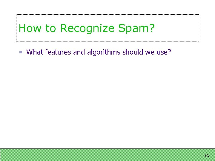 How to Recognize Spam? What features and algorithms should we use? 13