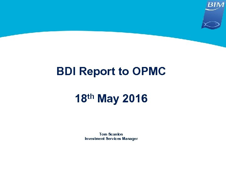 BDI Report to OPMC 18 th May 2016 Tom Scanlon Investment Services Manager
