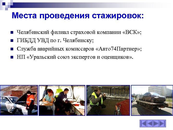 Места проведения стажировок: n n Челябинский филиал страховой компании «ВСК» ; ГИБДД УВД по