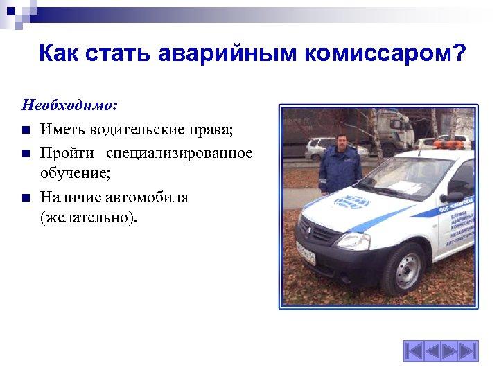 Как стать аварийным комиссаром? Необходимо: n Иметь водительские права; n Пройти специализированное обучение; n
