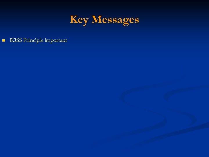 Key Messages n KISS Principle important