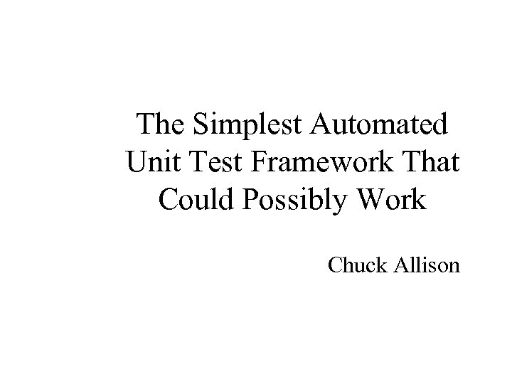 The Simplest Automated Unit Test Framework That Could Possibly Work Chuck Allison