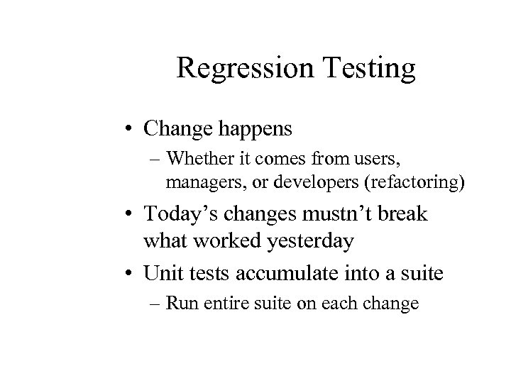 Regression Testing • Change happens – Whether it comes from users, managers, or developers