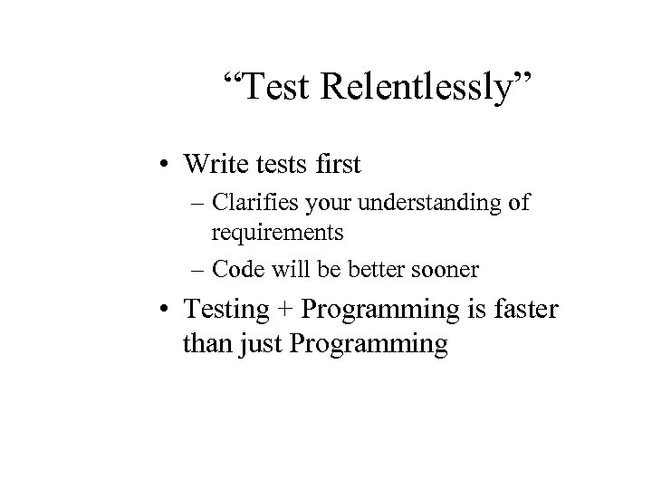 """Test Relentlessly"" • Write tests first – Clarifies your understanding of requirements – Code"