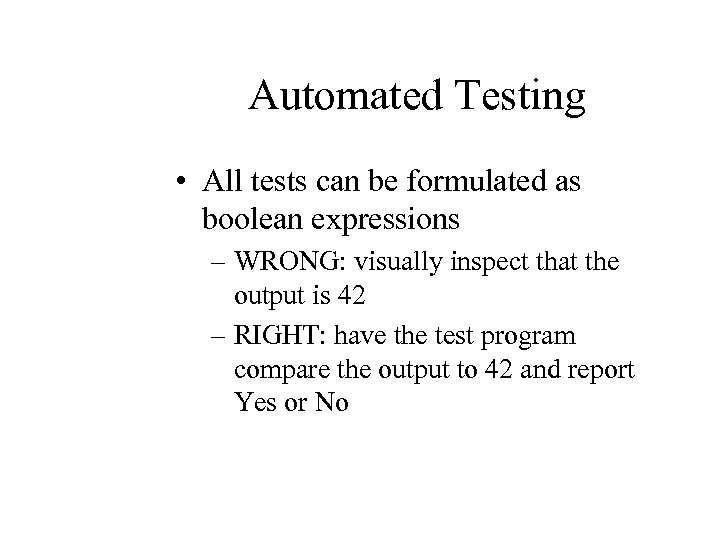 Automated Testing • All tests can be formulated as boolean expressions – WRONG: visually