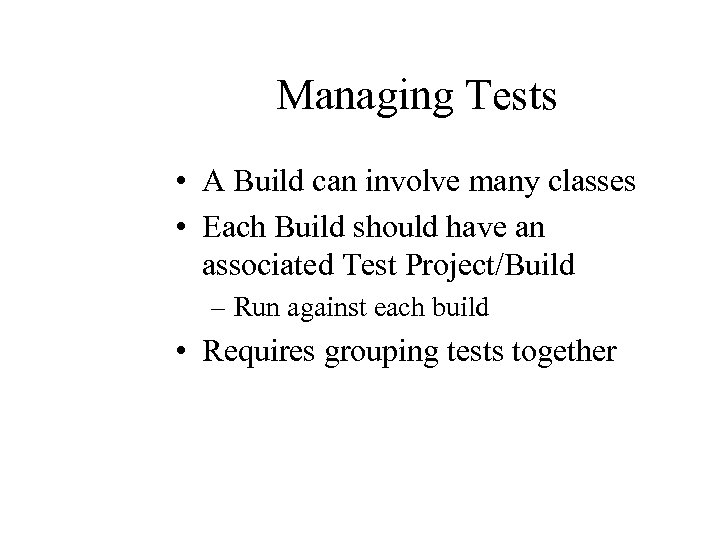 Managing Tests • A Build can involve many classes • Each Build should have