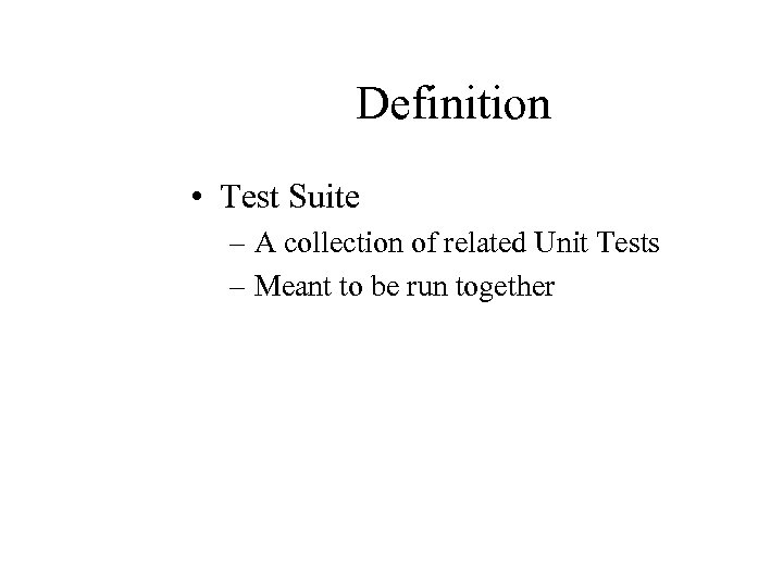 Definition • Test Suite – A collection of related Unit Tests – Meant to