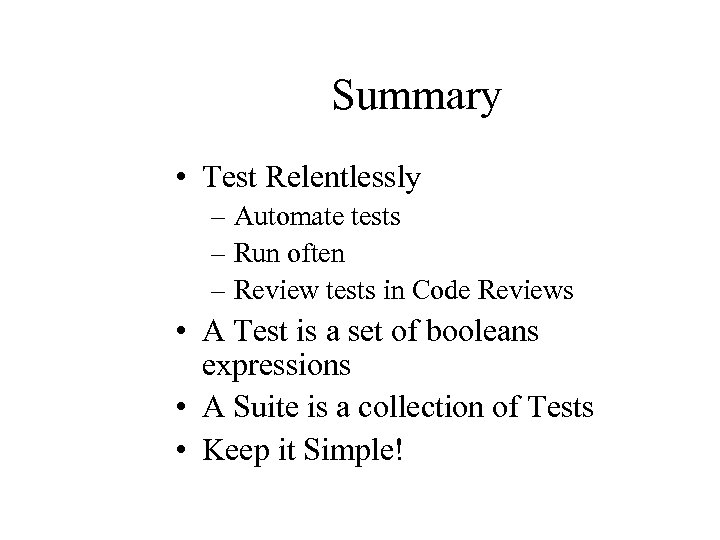 Summary • Test Relentlessly – Automate tests – Run often – Review tests in