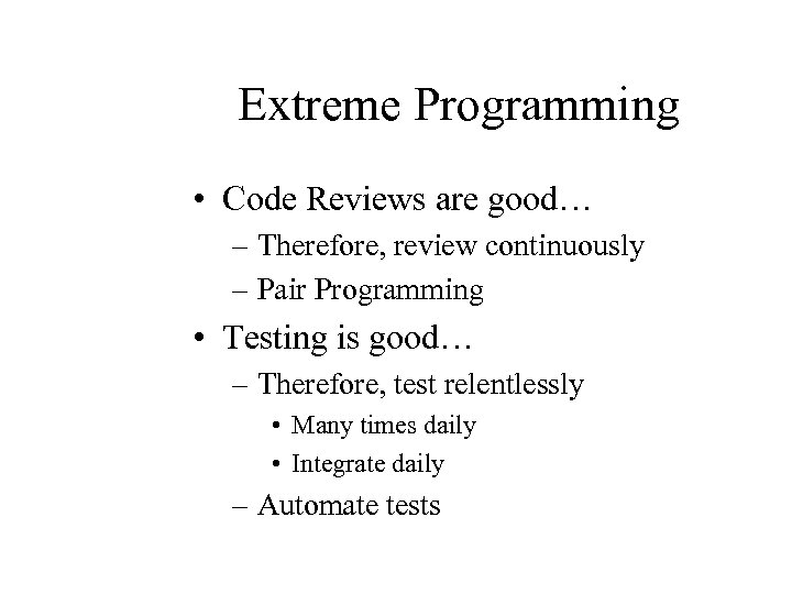 Extreme Programming • Code Reviews are good… – Therefore, review continuously – Pair Programming