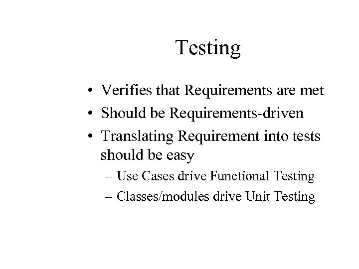Testing • Verifies that Requirements are met • Should be Requirements-driven • Translating Requirement